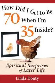How Did I Get to Be 70 When I'm 35 Inside? by Linda Douty