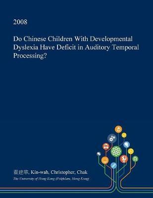 Do Chinese Children with Developmental Dyslexia Have Deficit in Auditory Temporal Processing? by Kin-Wah Christopher Chak