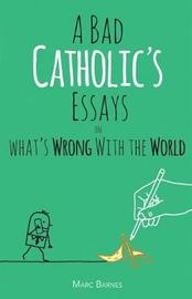 A Bad Catholic's Essays on What's Wrong with the World by Marc Barnes