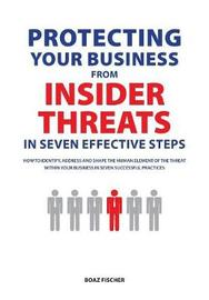 Protecting Your Business from Insider Threats in Seven Effective Steps by Boaz Fischer
