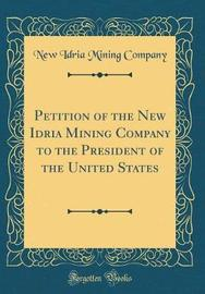 Petition of the New Idria Mining Company to the President of the United States (Classic Reprint) by New Idria Mining Company image
