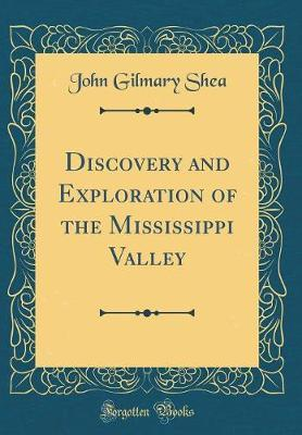 Discovery and Exploration of the Mississippi Valley (Classic Reprint) by John Gilmary Shea