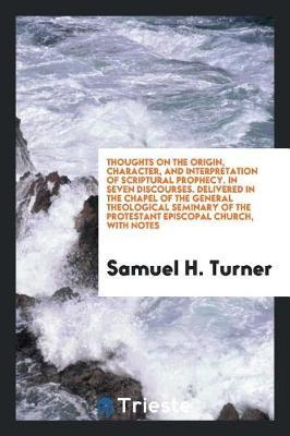 Thoughts on the Origin, Character, and Interpretation of Scriptural Prophecy. in Seven Discourses. Delivered in the Chapel of the General Theological Seminary of the Protestant Episcopal Church, with Notes by Samuel H Turner