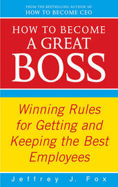 How to Become a Great Boss: Winning Rules for Getting and Keeping the Best Employees by Jeffrey J Fox image