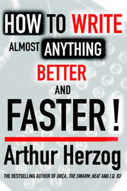 How to Write Almost Anything Better and Faster! by Arthur Herzog, III