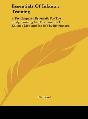Essentials of Infantry Training: A Text Prepared Especially for the Study, Training and Examination of Enlisted Men and for Use by Instructors. by P S Bond image