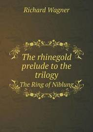 The Rhinegold Prelude to the Trilogy the Ring of Niblung by Richard Wagner