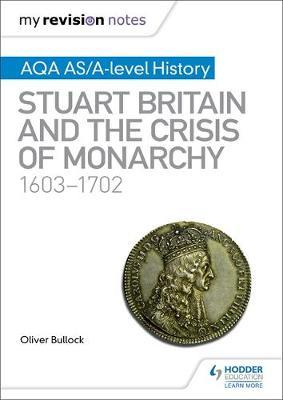My Revision Notes: AQA AS/A-level History: Stuart Britain and the Crisis of Monarchy, 1603-1702 by Oliver Bullock