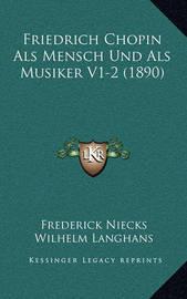 Friedrich Chopin ALS Mensch Und ALS Musiker V1-2 (1890) by Frederick Niecks