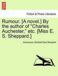 """Rumour. [A Novel.] by the Author of """"Charles Auchester,"""" Etc. [Miss E. S. Sheppard.] by * Anonymous"""