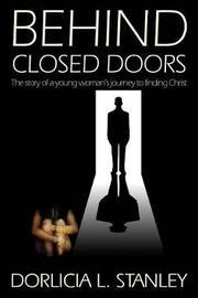 Behind Closed Doors by Dorlicia L Stanley