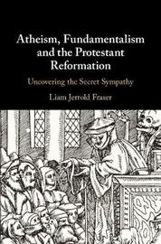 Atheism, Fundamentalism and the Protestant Reformation by Liam Jerrold Fraser