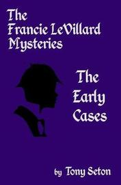The Francie Levillard Mysteries - The Early Cases by Tony Seton