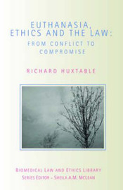 Euthanasia, Ethics and the Law by Richard Huxtable