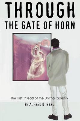 Through the Gate of Horn: The First Thread of the Dhitha Tapestry by Alfred D. Byrd