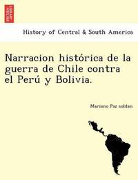 Narracion Histo Rica de La Guerra de Chile Contra El Peru y Bolivia. by Mariano Paz Soldan