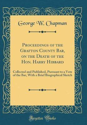 Proceedings of the Grafton County Bar, on the Death of the Hon. Harry Hibbard by George W Chapman