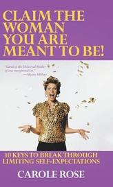 Claim the Woman You Are Meant to Be! by Carole Rose