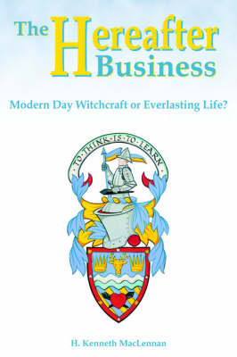 The Hereafter Business: Modern Day Witchcraft or Everlasting Life? by Howard Kenneth MacLennan