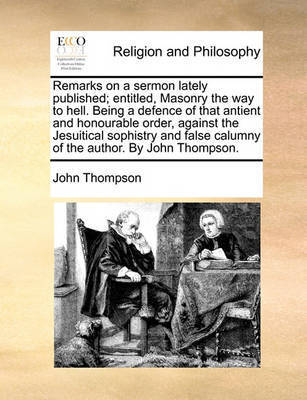 Remarks on a Sermon Lately Published; Entitled, Masonry the Way to Hell. Being a Defence of That Antient and Honourable Order, Against the Jesuitical Sophistry and False Calumny of the Author. by John Thompson by John Thompson