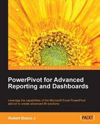 PowerPivot for Advanced Reporting and Dashboards by Robert Bosco J.