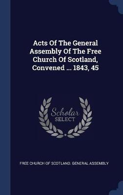 Acts of the General Assembly of the Free Church of Scotland, Convened ... 1843, 45