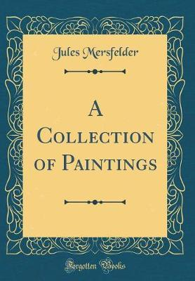 A Collection of Paintings (Classic Reprint) by Jules Mersfelder