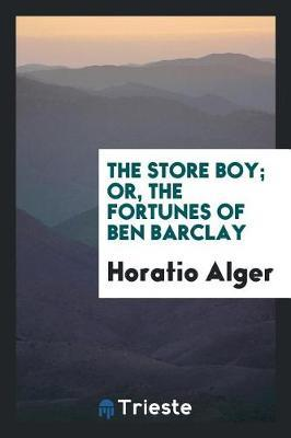 The Store Boy; Or, the Fortunes of Ben Barclay by Horatio Alger