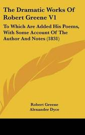 The Dramatic Works Of Robert Greene V1: To Which Are Added His Poems, With Some Account Of The Author And Notes (1831) by Robert Greene image