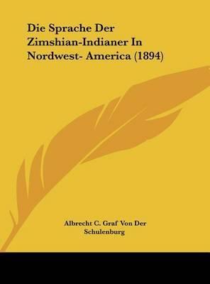 Die Sprache Der Zimshian-Indianer in Nordwest- America (1894) by Albrecht C Graf Von Der Schulenburg