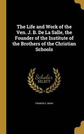 The Life and Work of the Ven. J. B. de La Salle, the Founder of the Institute of the Brothers of the Christian Schools by Francis C Noah