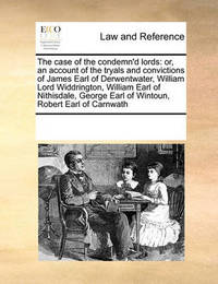 The Case of the Condemn'd Lords: Or, an Account of the Tryals and Convictions of James Earl of Derwentwater, William Lord Widdrington, William Earl of Nithisdale, George Earl of Wintoun, Robert Earl of Carnwath by Multiple Contributors