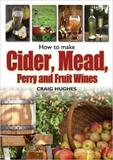 How to Make Cider, Mead, Perry and Fruit Wines by Craig Hughes