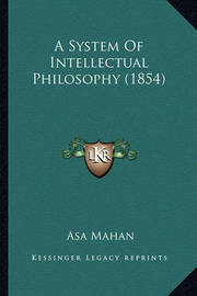 A System of Intellectual Philosophy (1854) a System of Intellectual Philosophy (1854) by Asa Mahan