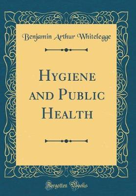 Hygiene and Public Health (Classic Reprint) by Benjamin Arthur Whitelegge