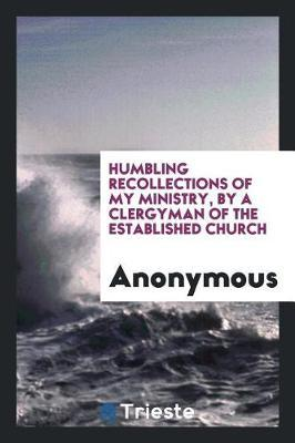 Humbling Recollections of My Ministry, by a Clergyman of the Established Church by * Anonymous