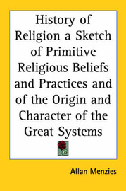 History of Religion a Sketch of Primitive Religious Beliefs and Practices and of the Origin and Character of the Great Systems by Allan Menzies image