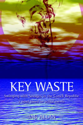 Key Waste: Swinging with Savages in the Conch Republic by Jag Allan image