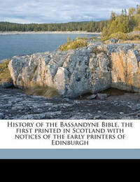 History of the Bassandyne Bible, the First Printed in Scotland with Notices of the Early Printers of Edinburgh by William T Dobson