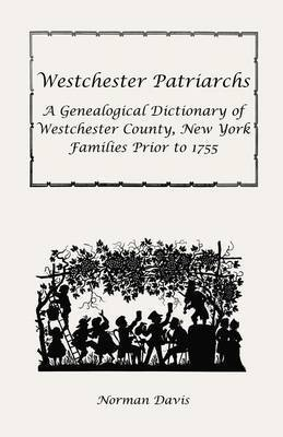 Westchester Patriarchs: A Genealogical Dictionary of Westchester County, New York Families Prior to 1755 by Norman Davis
