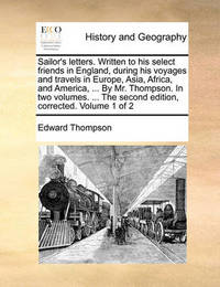 Sailor's Letters. Written to His Select Friends in England, During His Voyages and Travels in Europe, Asia, Africa, and America, ... by Mr. Thompson. in Two Volumes. ... the Second Edition, Corrected. Volume 1 of 2 by Edward Thompson