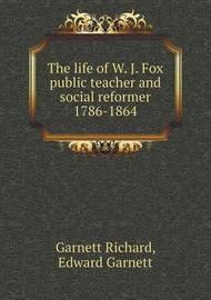 The Life of W. J. Fox Public Teacher and Social Reformer 1786-1864 by Edward Garnett