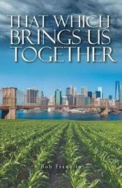 That Which Brings Us Together by Bob Franklin