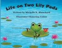 Life on Two Lily Pads by Michelle K Blanchard