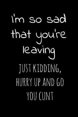I'm so sad that you're leaving Just kidding hurry up and go you cunt by Workparadise Press