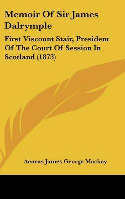Memoir Of Sir James Dalrymple: First Viscount Stair, President Of The Court Of Session In Scotland (1873) by Aeneas James George Mackay image