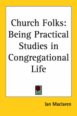 Church Folks: Being Practical Studies in Congregational Life by Ian MacLaren