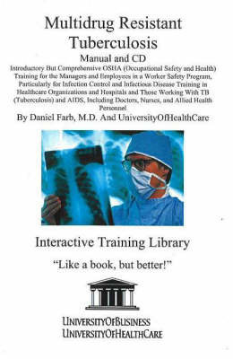 Multidrug Resistant Tuberculosis: Introductory But Comprehensive OSHA Training for Managers and Employees in a Worker Safety Program, Particularly for Infection Control and Infectious Disease Training in Healthcare Organizations and Hospitals and Those Wo by Daniel Farb