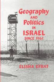 Geography and Politics in Israel Since 1967 by Elisha Efrat