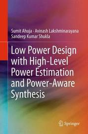Low Power Design with High-Level Power Estimation and Power-Aware Synthesis by Sumit Ahuja